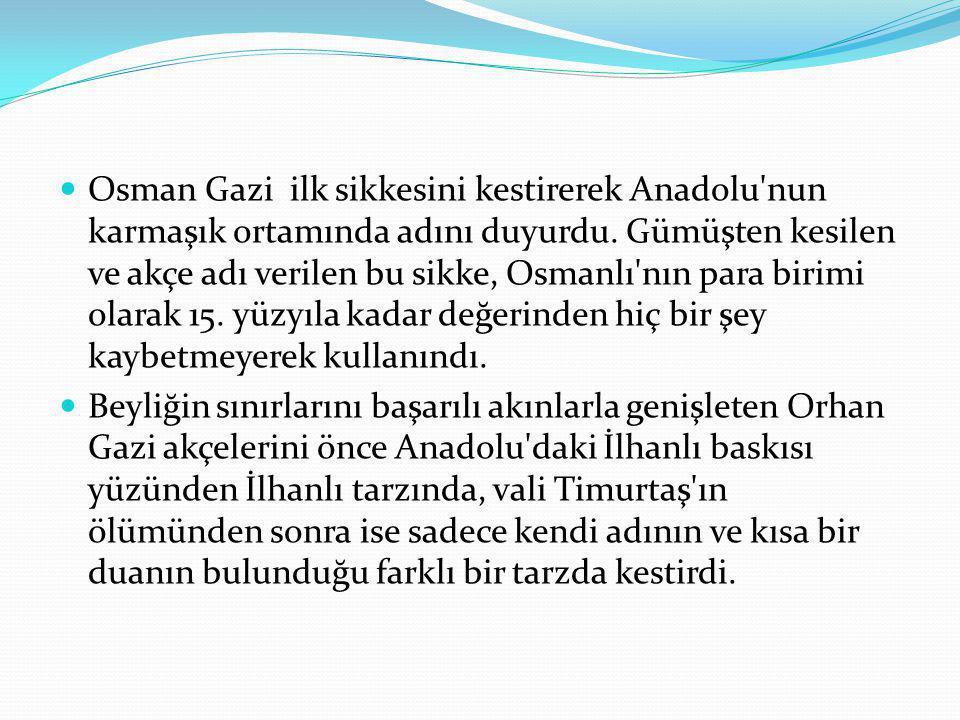Osman Gazi ilk sikkesini kestirerek Anadolu nun karmaşık ortamında adını duyurdu. Gümüşten kesilen ve akçe adı verilen bu sikke, Osmanlı nın para birimi olarak 15. yüzyıla kadar değerinden hiç bir şey kaybetmeyerek kullanındı.