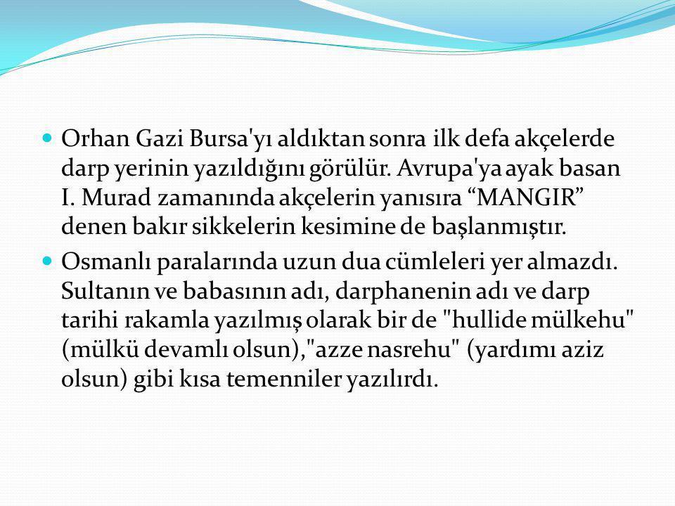 Orhan Gazi Bursa yı aldıktan sonra ilk defa akçelerde darp yerinin yazıldığını görülür. Avrupa ya ayak basan I. Murad zamanında akçelerin yanısıra MANGIR denen bakır sikkelerin kesimine de başlanmıştır.