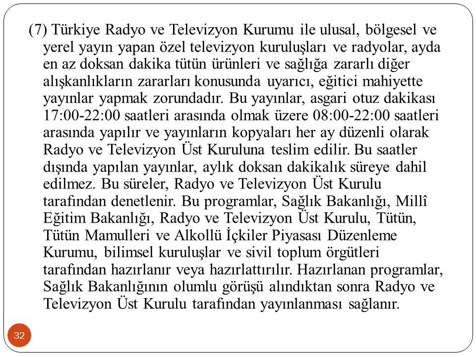 (7) Türkiye Radyo ve Televizyon Kurumu ile ulusal, bölgesel ve yerel yayın yapan özel televizyon kuruluşları ve radyolar, ayda en az doksan dakika tütün ürünleri ve sağlığa zararlı diğer alışkanlıkların zararları konusunda uyarıcı, eğitici mahiyette yayınlar yapmak zorundadır.