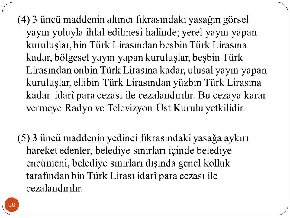 (4) 3 üncü maddenin altıncı fıkrasındaki yasağın görsel yayın yoluyla ihlal edilmesi halinde; yerel yayın yapan kuruluşlar, bin Türk Lirasından beşbin Türk Lirasına kadar, bölgesel yayın yapan kuruluşlar, beşbin Türk Lirasından onbin Türk Lirasına kadar, ulusal yayın yapan kuruluşlar, ellibin Türk Lirasından yüzbin Türk Lirasına kadar idarî para cezası ile cezalandırılır. Bu cezaya karar vermeye Radyo ve Televizyon Üst Kurulu yetkilidir.