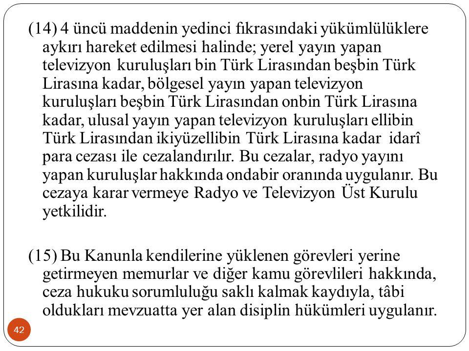(14) 4 üncü maddenin yedinci fıkrasındaki yükümlülüklere aykırı hareket edilmesi halinde; yerel yayın yapan televizyon kuruluşları bin Türk Lirasından beşbin Türk Lirasına kadar, bölgesel yayın yapan televizyon kuruluşları beşbin Türk Lirasından onbin Türk Lirasına kadar, ulusal yayın yapan televizyon kuruluşları ellibin Türk Lirasından ikiyüzellibin Türk Lirasına kadar idarî para cezası ile cezalandırılır. Bu cezalar, radyo yayını yapan kuruluşlar hakkında ondabir oranında uygulanır. Bu cezaya karar vermeye Radyo ve Televizyon Üst Kurulu yetkilidir.