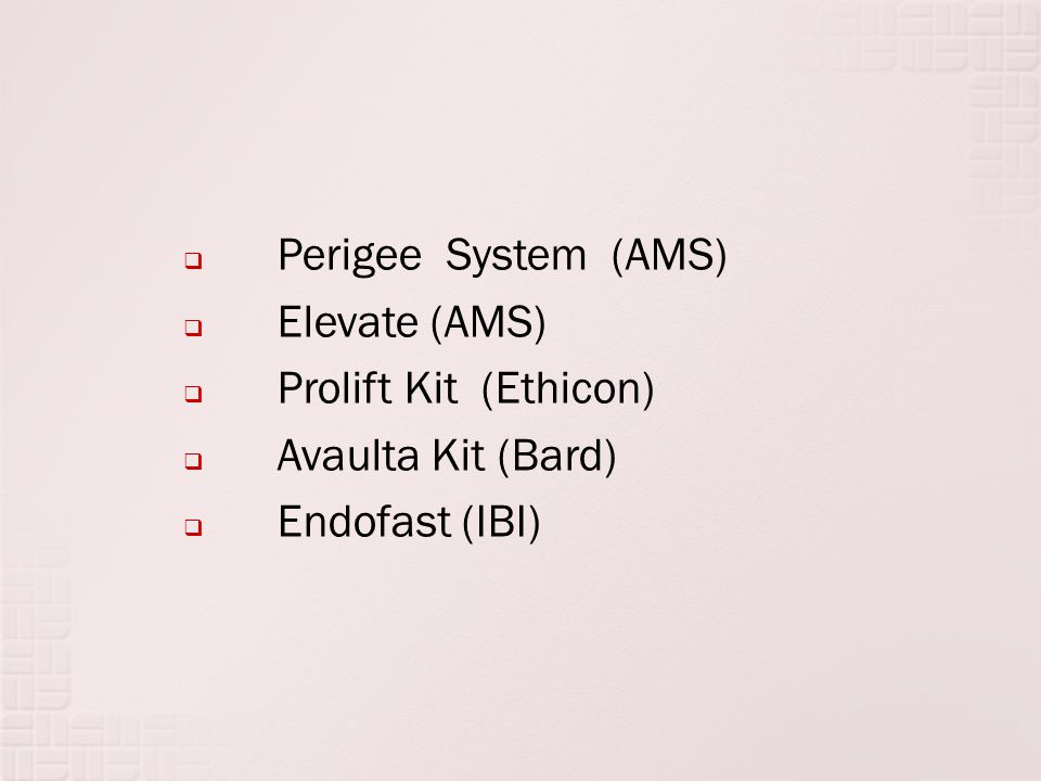 Perigee System (AMS) Elevate (AMS) Prolift Kit (Ethicon) Avaulta Kit (Bard) Endofast (IBI)