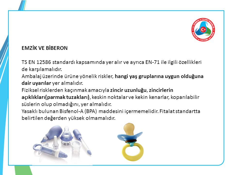 EMZİK VE BİBERON TS EN 12586 standardı kapsamında yer alır ve ayrıca EN-71 ile ilgili özellikleri de karşılamalıdır.