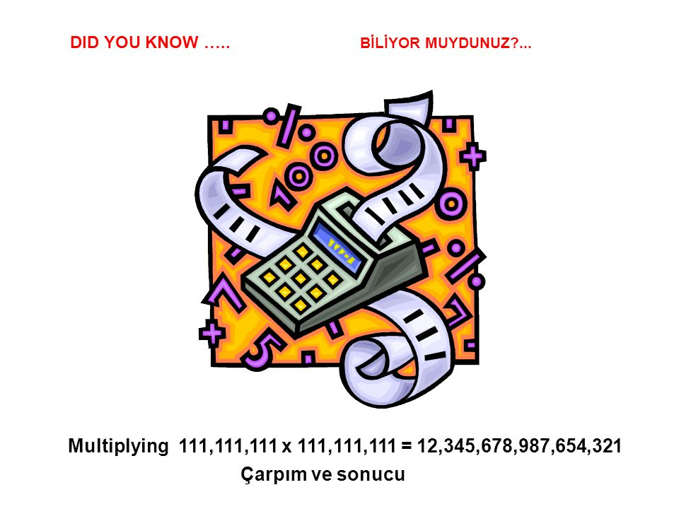 DID YOU KNOW ….. BİLİYOR MUYDUNUZ ... Multiplying 111,111,111 x 111,111,111 = 12,345,678,987,654,321.