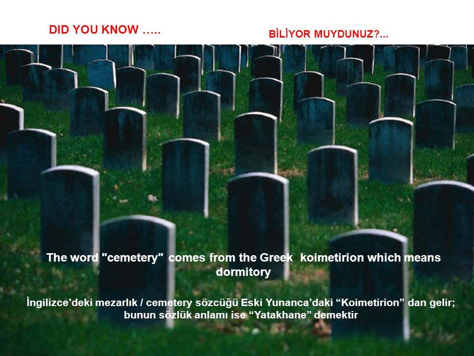 DID YOU KNOW ….. BİLİYOR MUYDUNUZ ... The word cemetery comes from the Greek koimetirion which means dormitory.