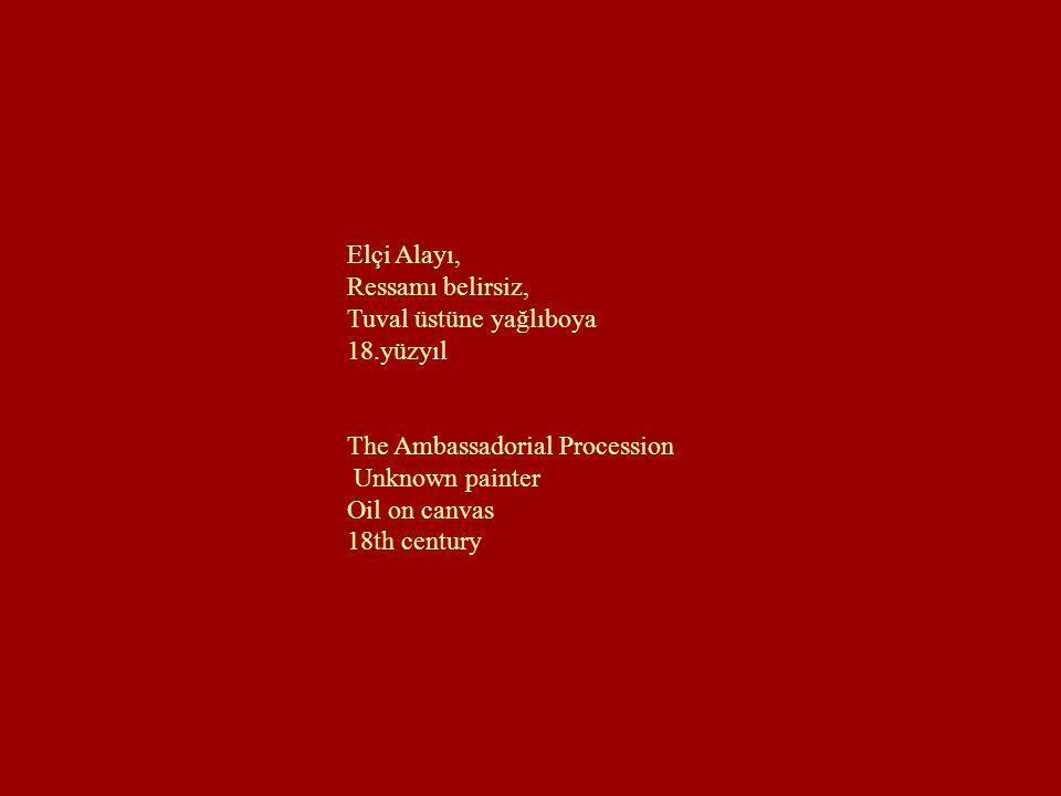 Elçi Alayı, Ressamı belirsiz, Tuval üstüne yağlıboya. 18.yüzyıl. The Ambassadorial Procession. Unknown painter.