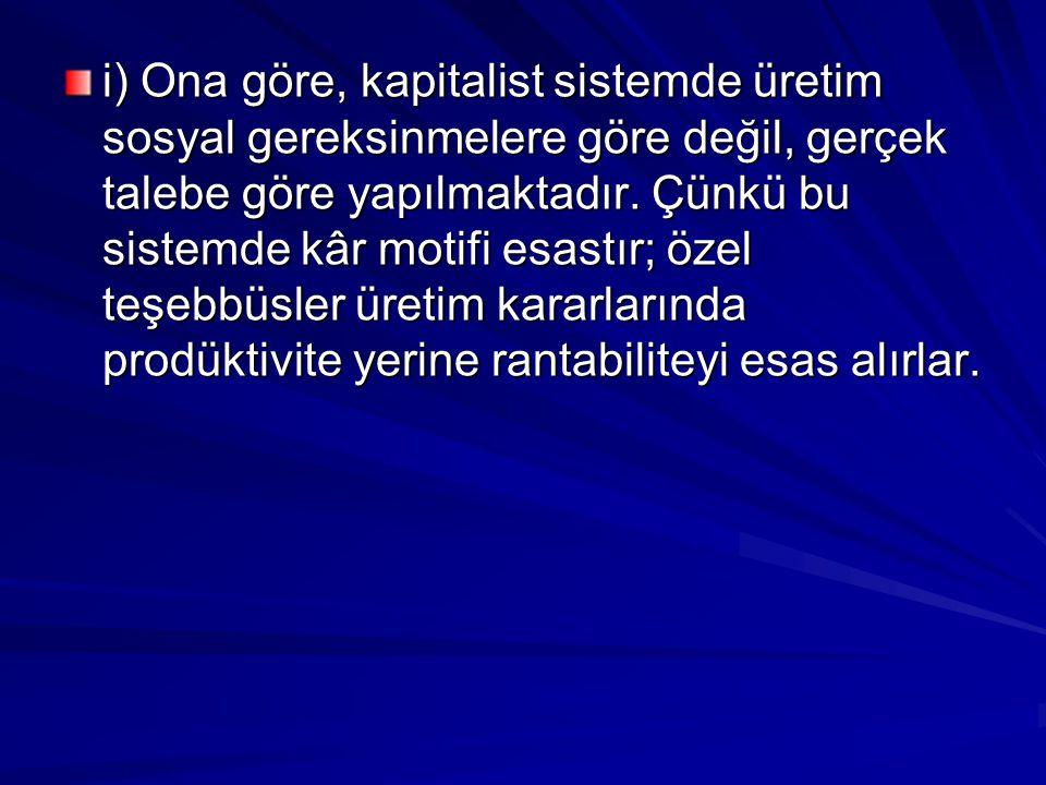 i) Ona göre, kapitalist sistemde üretim sosyal gereksinmelere göre değil, gerçek talebe göre yapılmaktadır.