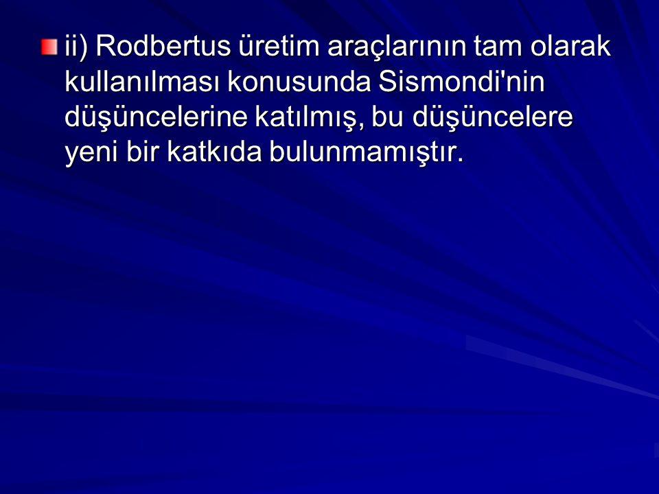 ii) Rodbertus üretim araçlarının tam olarak kullanılması konusunda Sismondi nin düşüncelerine katılmış, bu düşüncelere yeni bir katkıda bulunmamıştır.