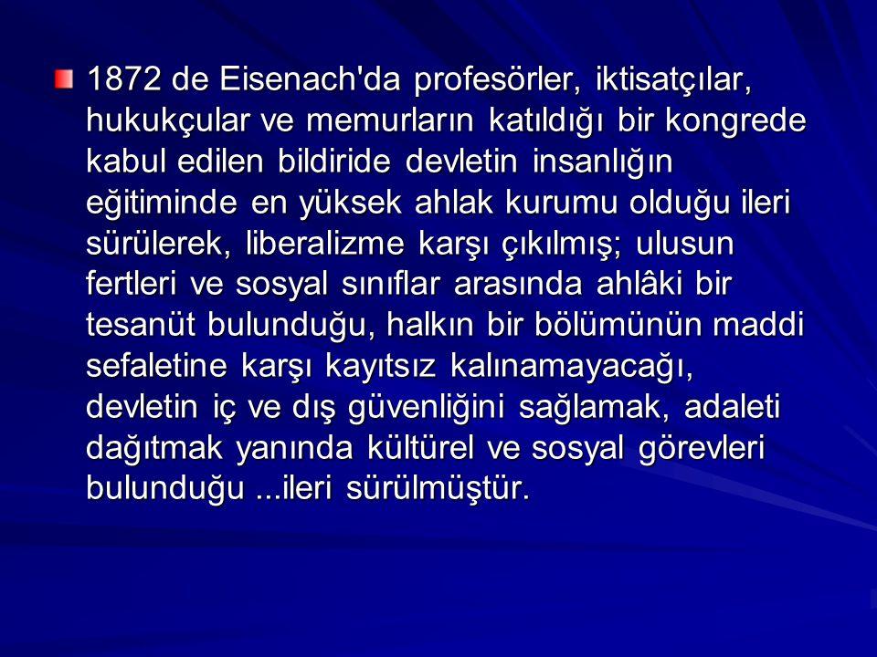 1872 de Eisenach da profesörler, iktisatçılar, hukukçular ve memurların katıldığı bir kongrede kabul edilen bildiride devletin insanlığın eğitiminde en yüksek ahlak kurumu olduğu ileri sürülerek, liberalizme karşı çıkılmış; ulusun fertleri ve sosyal sınıflar arasında ahlâki bir tesanüt bulunduğu, halkın bir bölümünün maddi sefaletine karşı kayıtsız kalınamayacağı, devletin iç ve dış güvenliğini sağlamak, adaleti dağıtmak yanında kültürel ve sosyal görevleri bulunduğu ...ileri sürülmüştür.