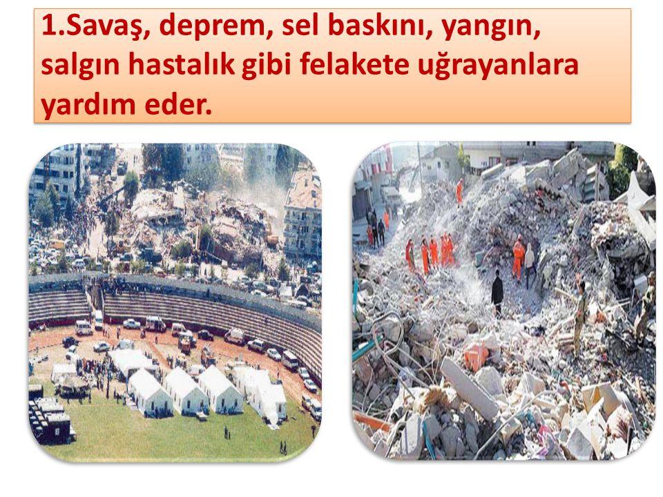 1.Savaş, deprem, sel baskını, yangın, salgın hastalık gibi felakete uğrayanlara yardım eder.