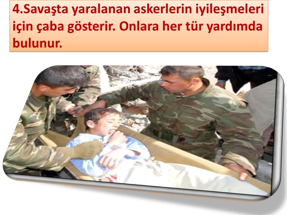 4. Savaşta yaralanan askerlerin iyileşmeleri için çaba gösterir