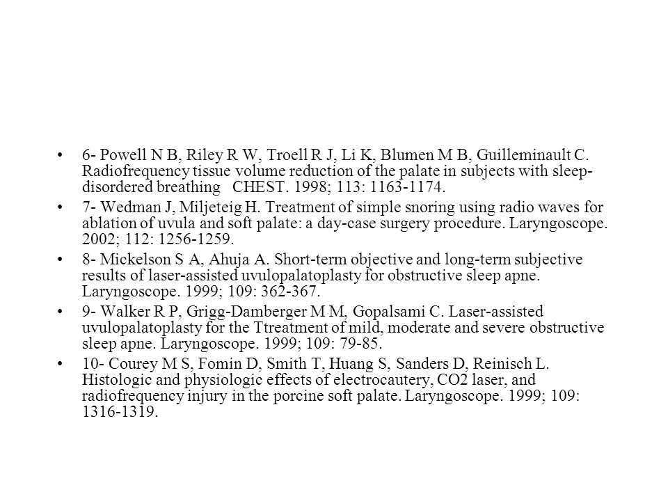 6- Powell N B, Riley R W, Troell R J, Li K, Blumen M B, Guilleminault C. Radiofrequency tissue volume reduction of the palate in subjects with sleep-disordered breathing CHEST. 1998; 113: 1163-1174.