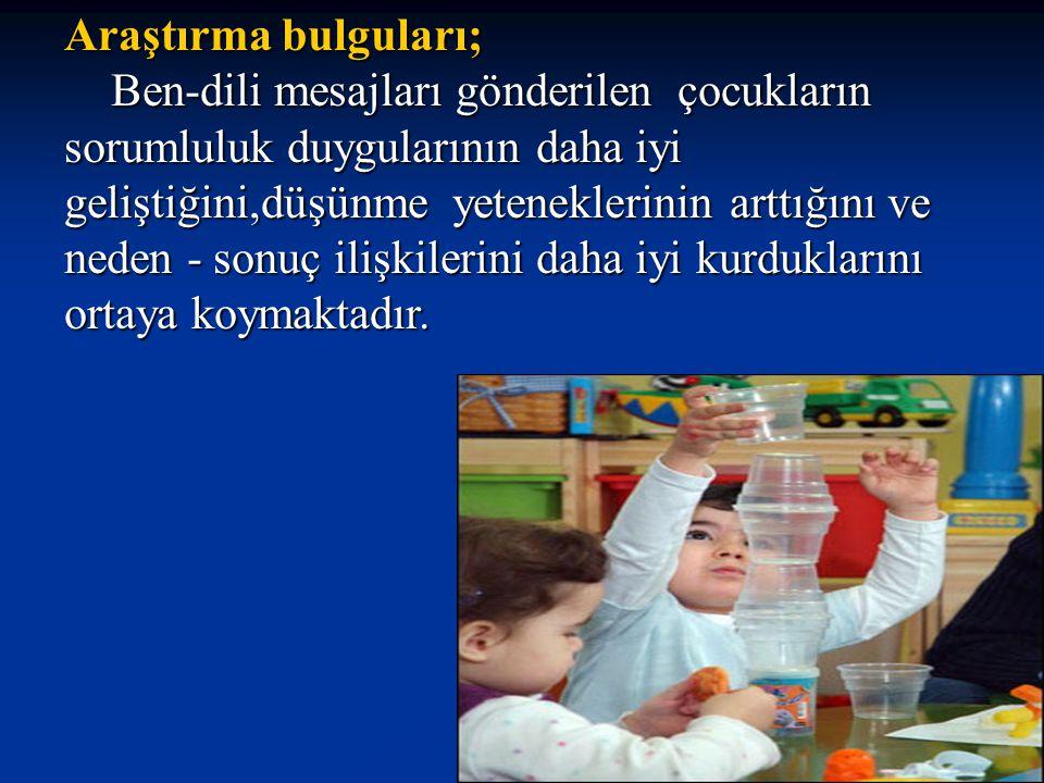 Araştırma bulguları; Ben-dili mesajları gönderilen çocukların sorumluluk duygularının daha iyi geliştiğini,düşünme yeteneklerinin arttığını ve.