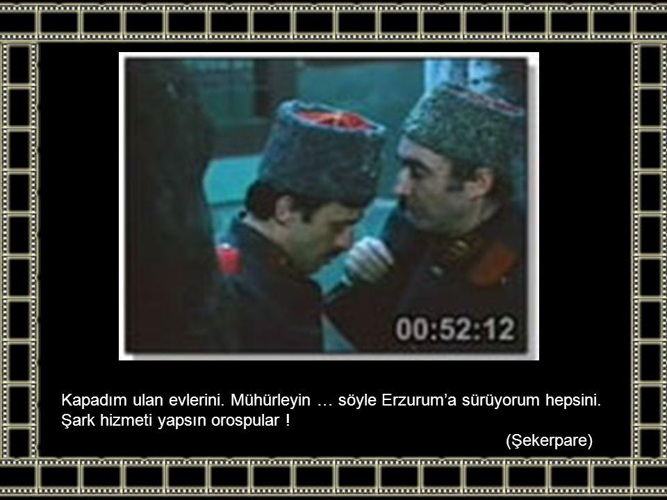 Kapadım ulan evlerini. Mühürleyin … söyle Erzurum'a sürüyorum hepsini.
