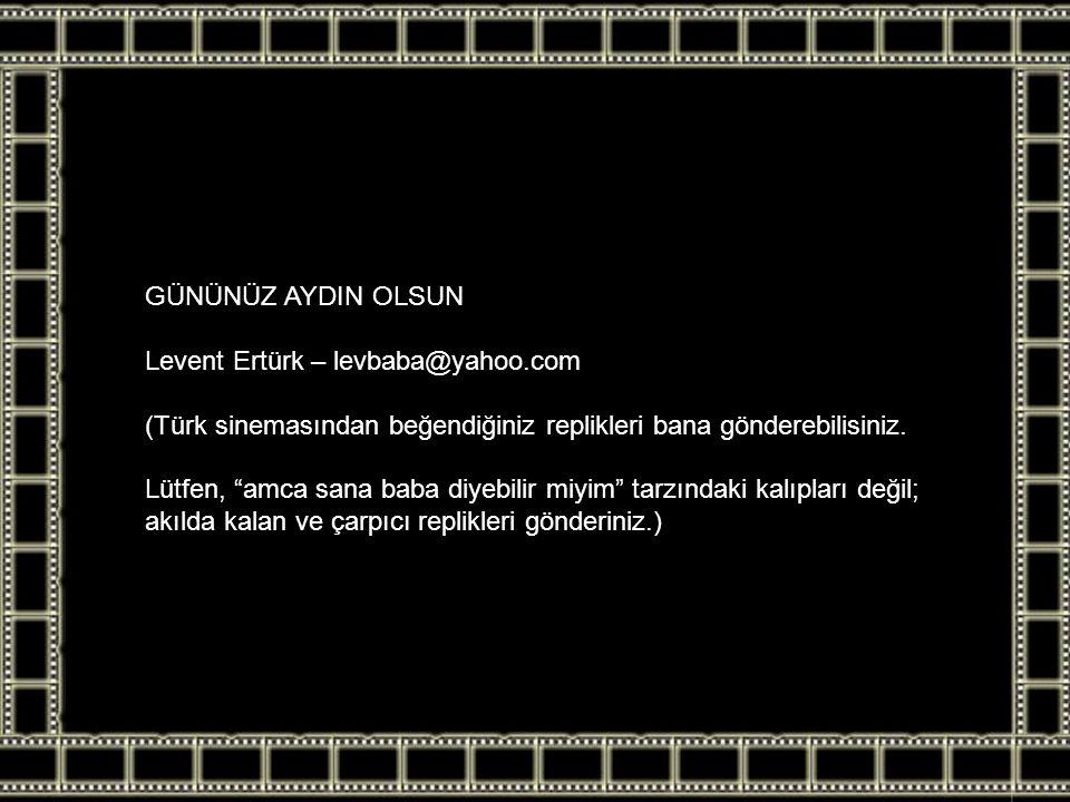 GÜNÜNÜZ AYDIN OLSUN Levent Ertürk – levbaba@yahoo.com. (Türk sinemasından beğendiğiniz replikleri bana gönderebilisiniz.