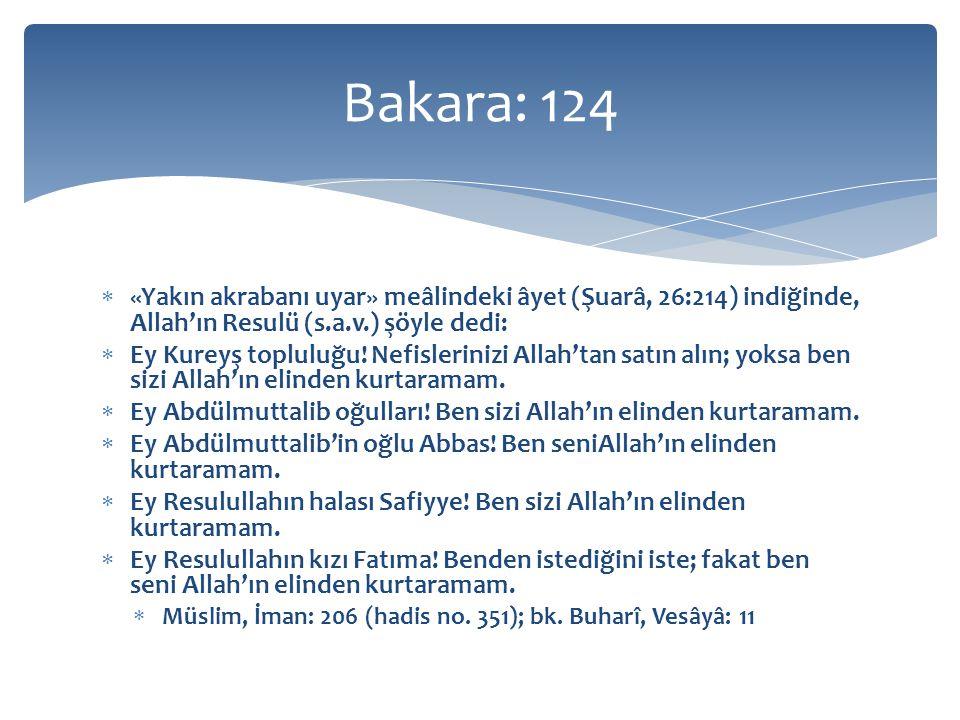 Bakara: 124 «Yakın akrabanı uyar» meâlindeki âyet (Şuarâ, 26:214) indiğinde, Allah'ın Resulü (s.a.v.) şöyle dedi: