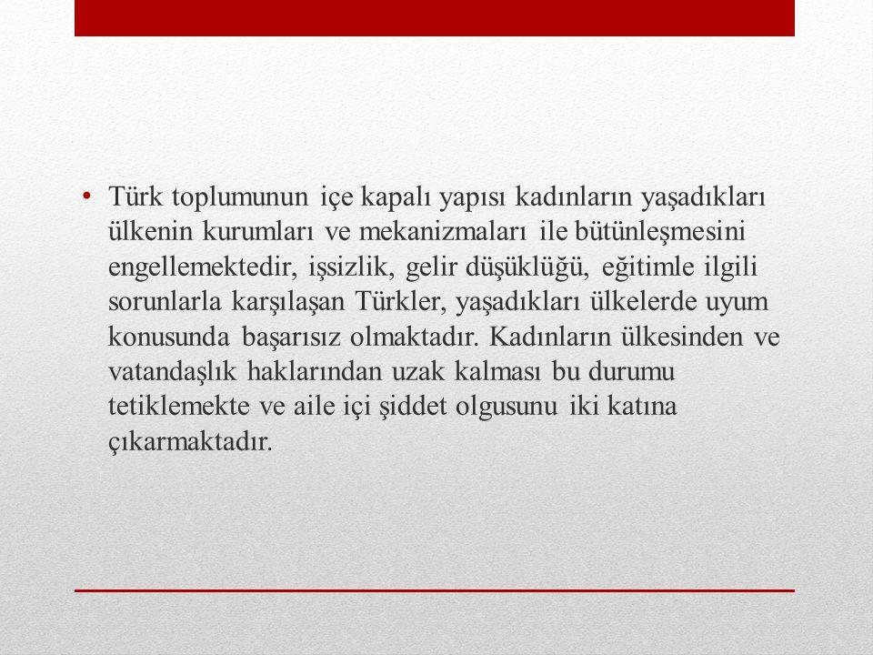 Türk toplumunun içe kapalı yapısı kadınların yaşadıkları ülkenin kurumları ve mekanizmaları ile bütünleşmesini engellemektedir, işsizlik, gelir düşüklüğü, eğitimle ilgili sorunlarla karşılaşan Türkler, yaşadıkları ülkelerde uyum konusunda başarısız olmaktadır.