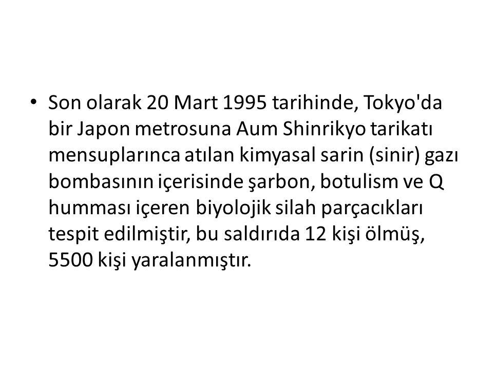 Son olarak 20 Mart 1995 tarihinde, Tokyo da bir Japon metrosuna Aum Shinrikyo tarikatı mensuplarınca atılan kimyasal sarin (sinir) gazı bombasının içerisinde şarbon, botulism ve Q humması içeren biyolojik silah parçacıkları tespit edilmiştir, bu saldırıda 12 kişi ölmüş, 5500 kişi yaralanmıştır.