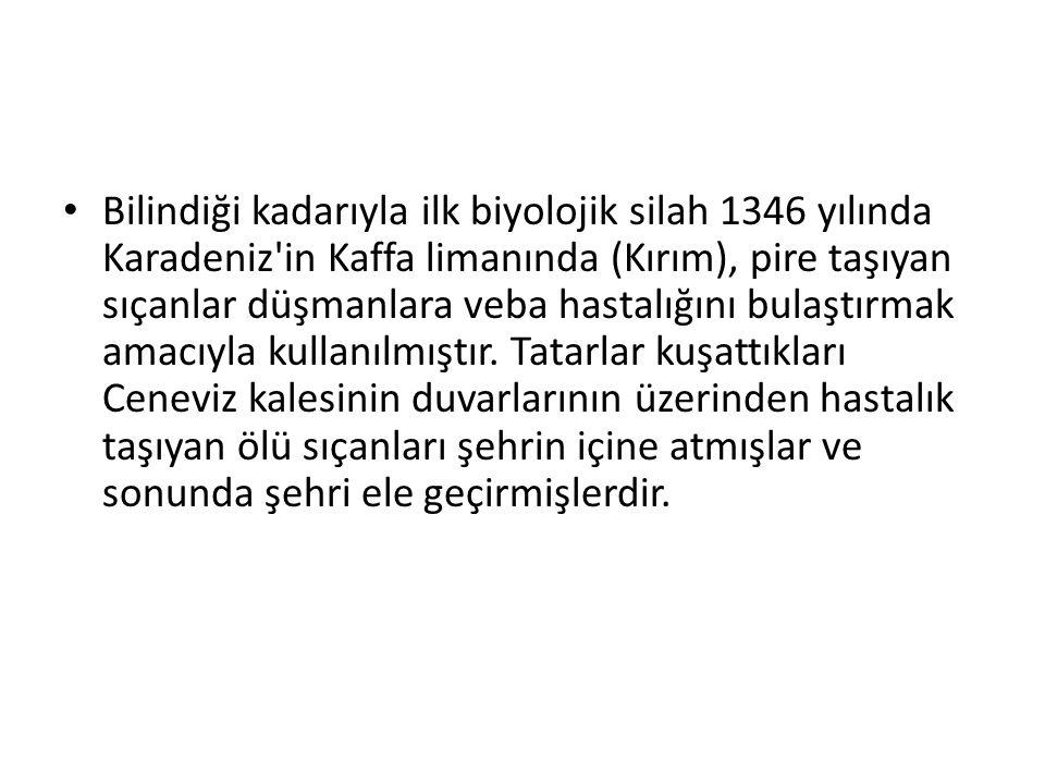 Bilindiği kadarıyla ilk biyolojik silah 1346 yılında Karadeniz in Kaffa limanında (Kırım), pire taşıyan sıçanlar düşmanlara veba hastalığını bulaştırmak amacıyla kullanılmıştır.