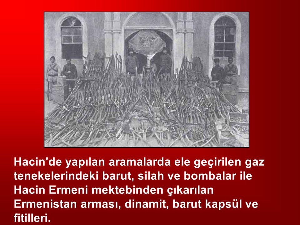Hacin de yapılan aramalarda ele geçirilen gaz tenekelerindeki barut, silah ve bombalar ile Hacin Ermeni mektebinden çıkarılan Ermenistan arması, dinamit, barut kapsül ve fitilleri.