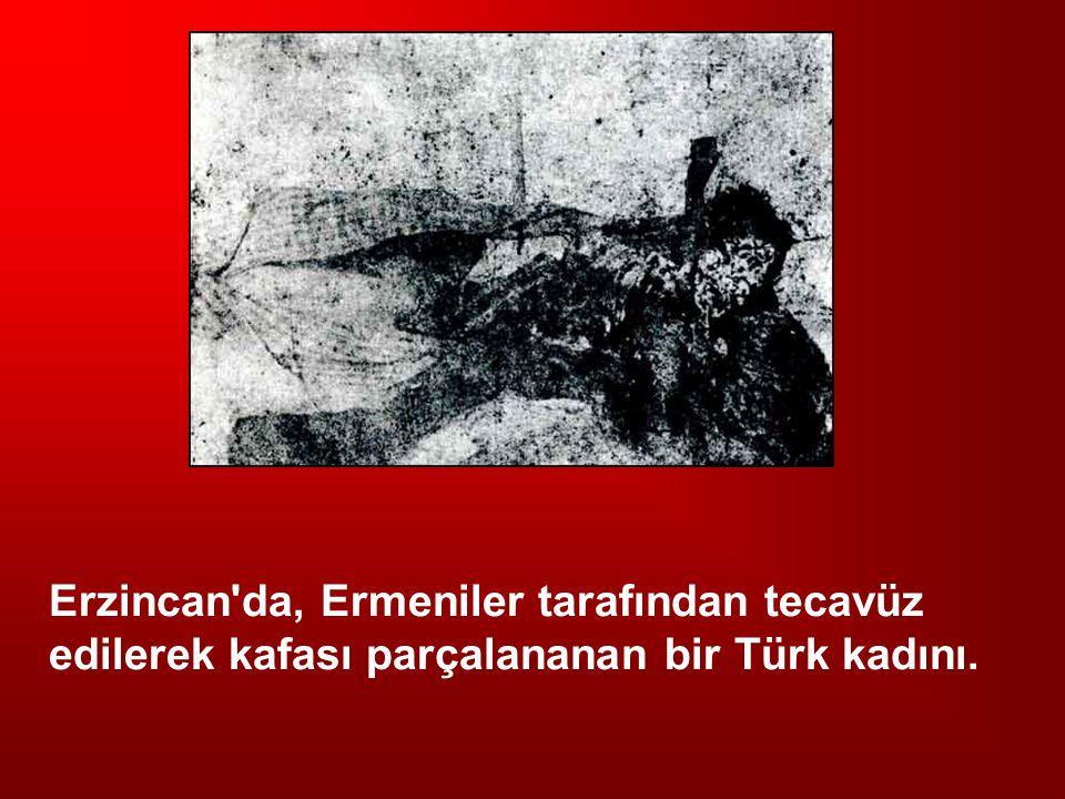 Erzincan da, Ermeniler tarafından tecavüz edilerek kafası parçalananan bir Türk kadını.