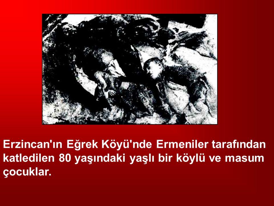 Erzincan ın Eğrek Köyü nde Ermeniler tarafından katledilen 80 yaşındaki yaşlı bir köylü ve masum çocuklar.