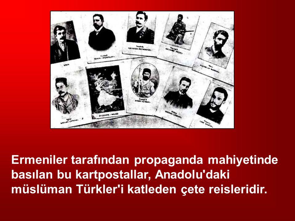 Ermeniler tarafından propaganda mahiyetinde basılan bu kartpostallar, Anadolu daki müslüman Türkler i katleden çete reisleridir.
