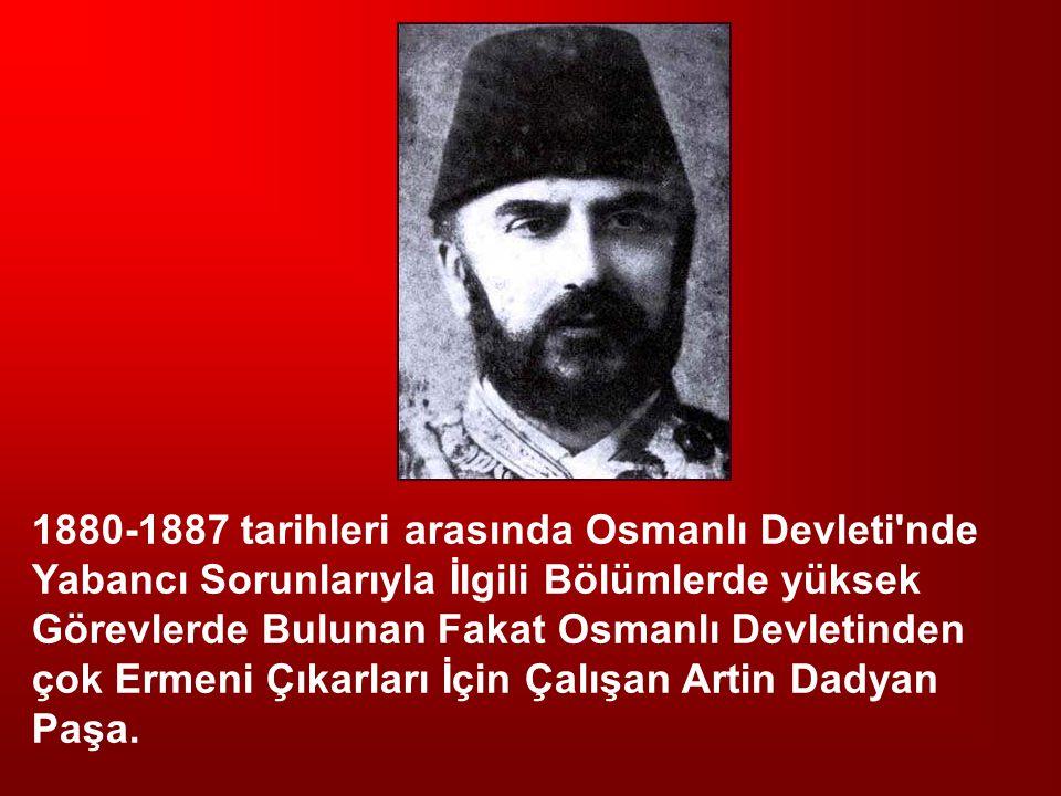 1880-1887 tarihleri arasında Osmanlı Devleti nde Yabancı Sorunlarıyla İlgili Bölümlerde yüksek Görevlerde Bulunan Fakat Osmanlı Devletinden çok Ermeni Çıkarları İçin Çalışan Artin Dadyan Paşa.
