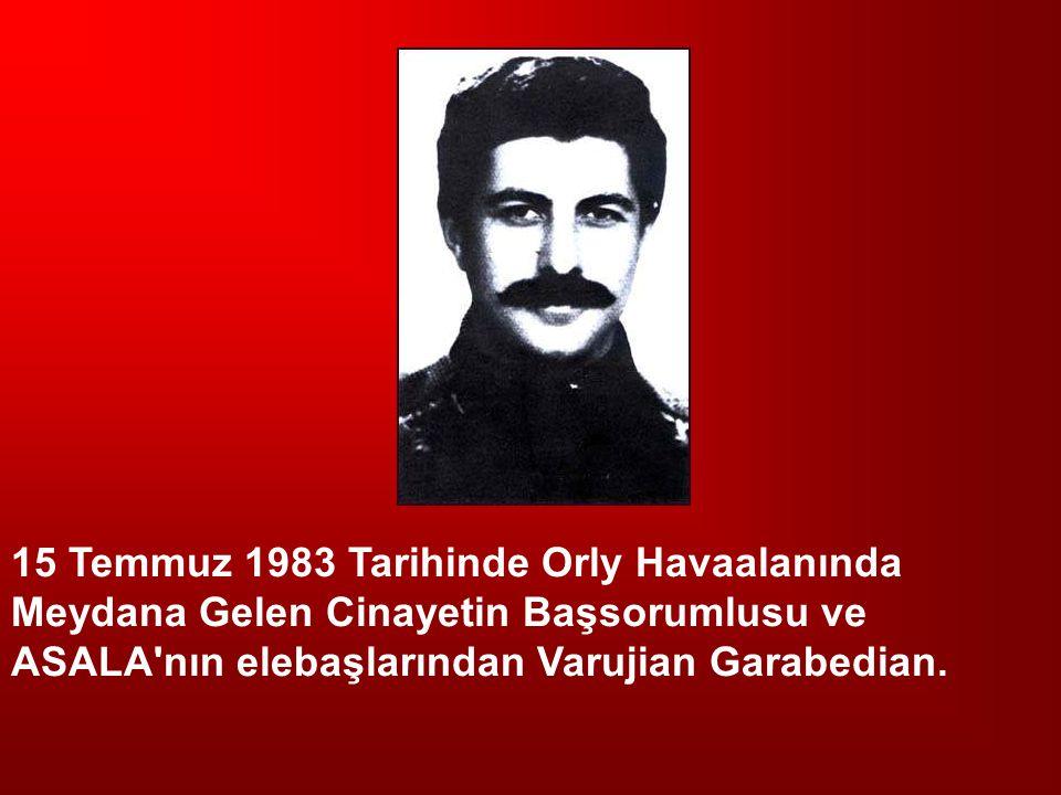 15 Temmuz 1983 Tarihinde Orly Havaalanında Meydana Gelen Cinayetin Başsorumlusu ve ASALA nın elebaşlarından Varujian Garabedian.