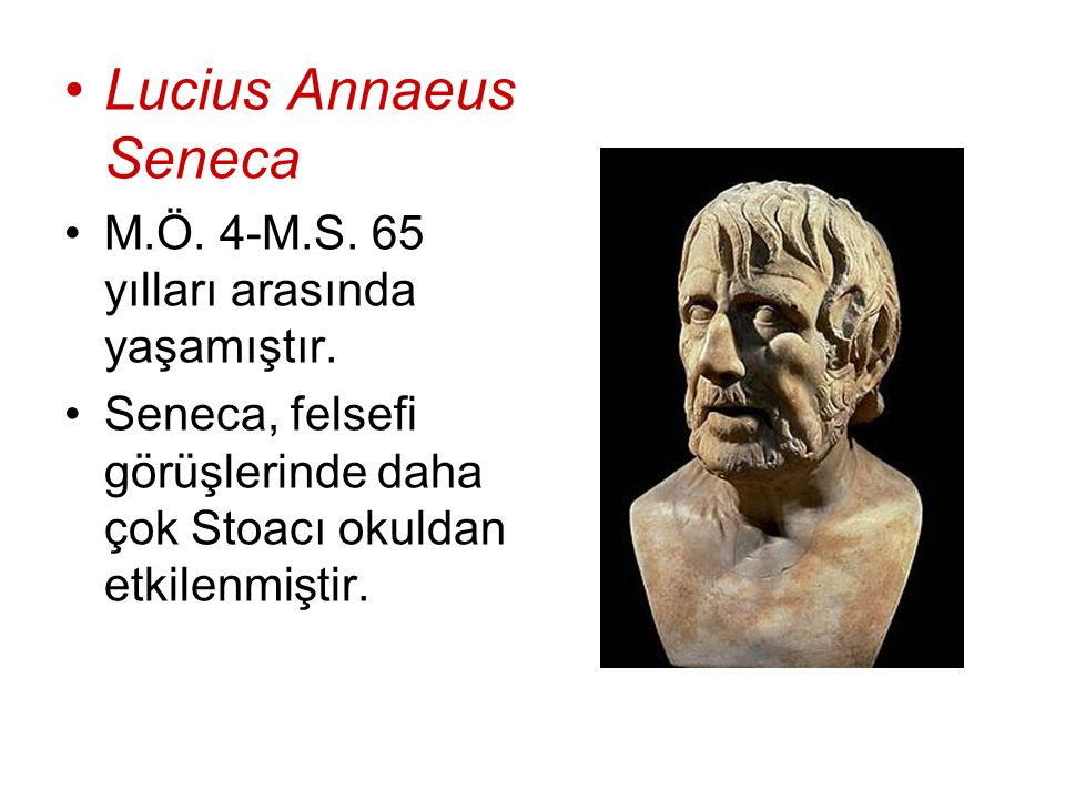 Lucius Annaeus Seneca M.Ö. 4-M.S. 65 yılları arasında yaşamıştır.