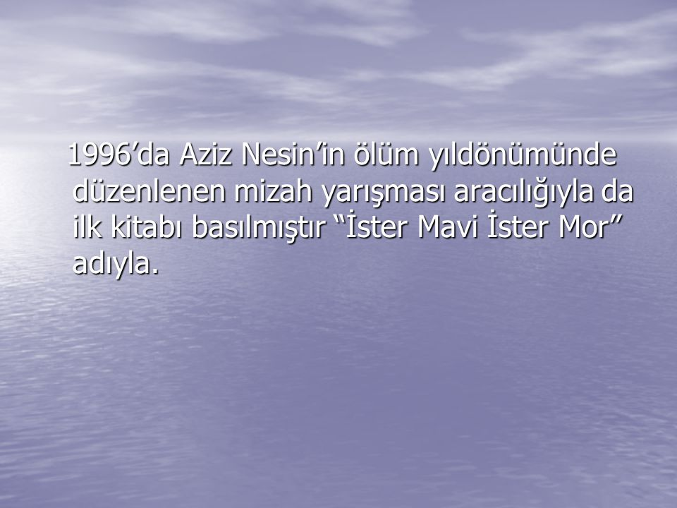 1996'da Aziz Nesin'in ölüm yıldönümünde düzenlenen mizah yarışması aracılığıyla da ilk kitabı basılmıştır İster Mavi İster Mor adıyla.