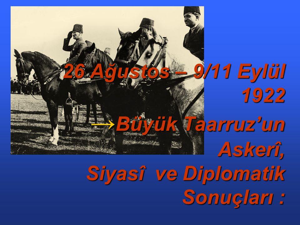 26 Ağustos – 9/11 Eylül 1922 →Büyük Taarruz'un Askerî, Siyasî ve Diplomatik Sonuçları :