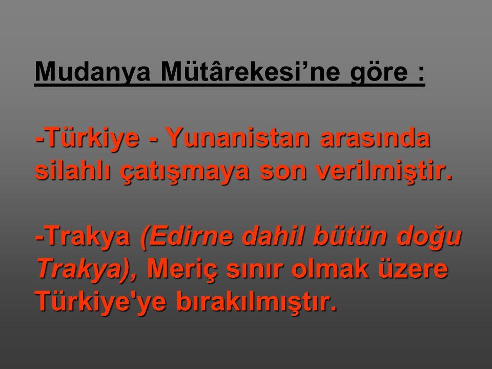 Mudanya Mütârekesi'ne göre : -Türkiye - Yunanistan arasında silahlı çatışmaya son verilmiştir.