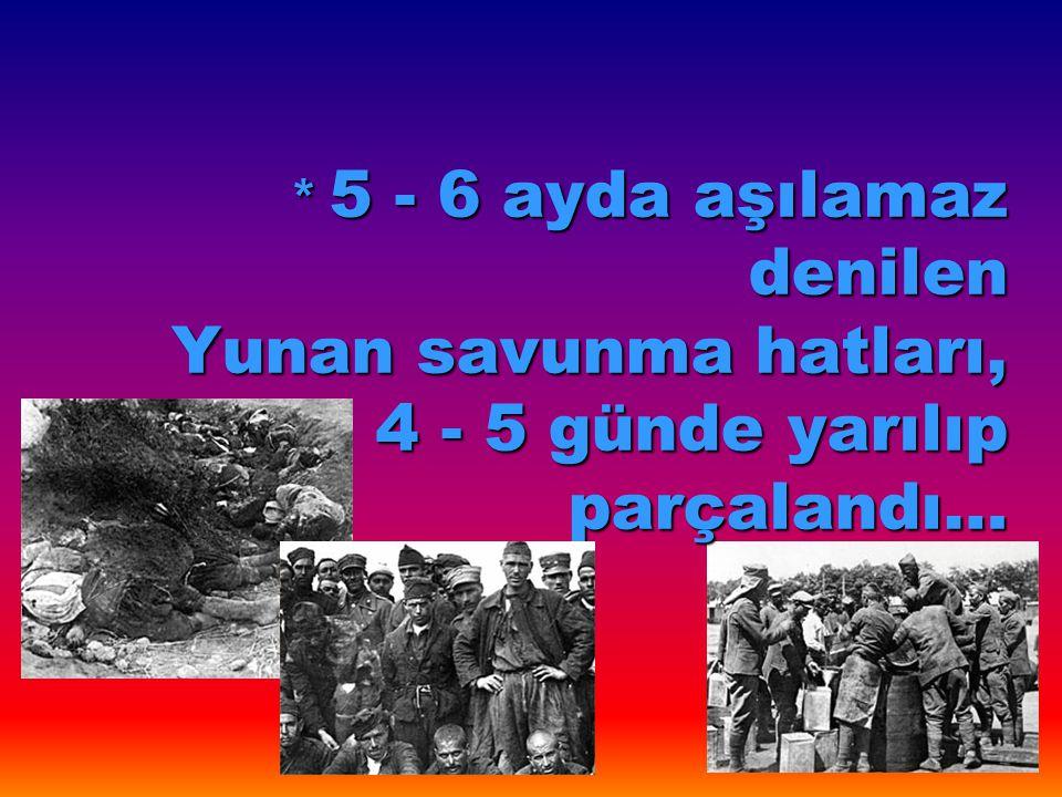 * 5 - 6 ayda aşılamaz denilen Yunan savunma hatları, 4 - 5 günde yarılıp parçalandı…