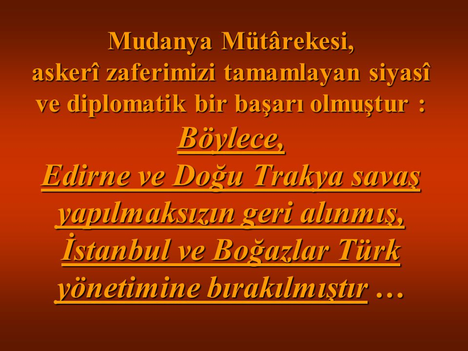 Mudanya Mütârekesi, askerî zaferimizi tamamlayan siyasî ve diplomatik bir başarı olmuştur : Böylece, Edirne ve Doğu Trakya savaş yapılmaksızın geri alınmış, İstanbul ve Boğazlar Türk yönetimine bırakılmıştır …