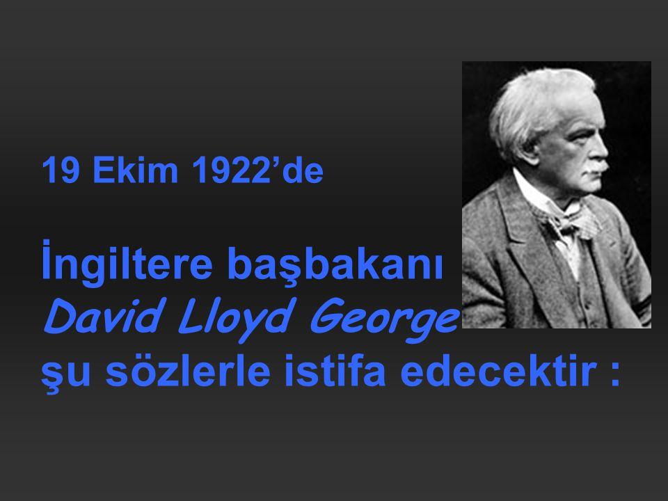 19 Ekim 1922'de İngiltere başbakanı David Lloyd George şu sözlerle istifa edecektir :