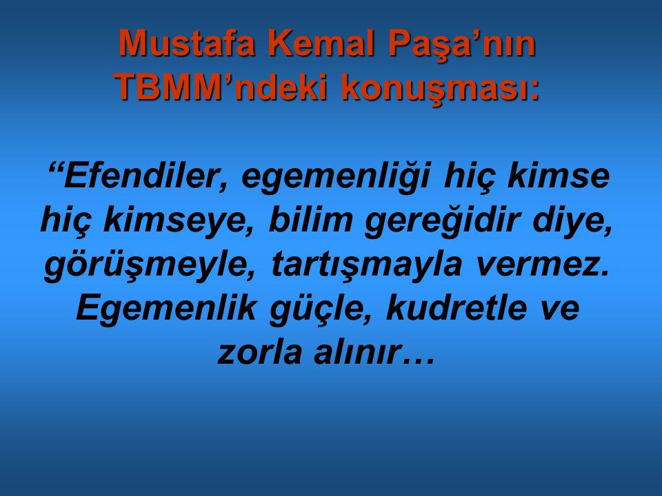 Mustafa Kemal Paşa'nın TBMM'ndeki konuşması: Efendiler, egemenliği hiç kimse hiç kimseye, bilim gereğidir diye, görüşmeyle, tartışmayla vermez.