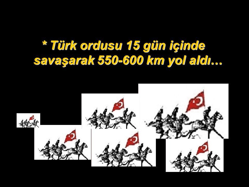 * Türk ordusu 15 gün içinde savaşarak 550-600 km yol aldı…