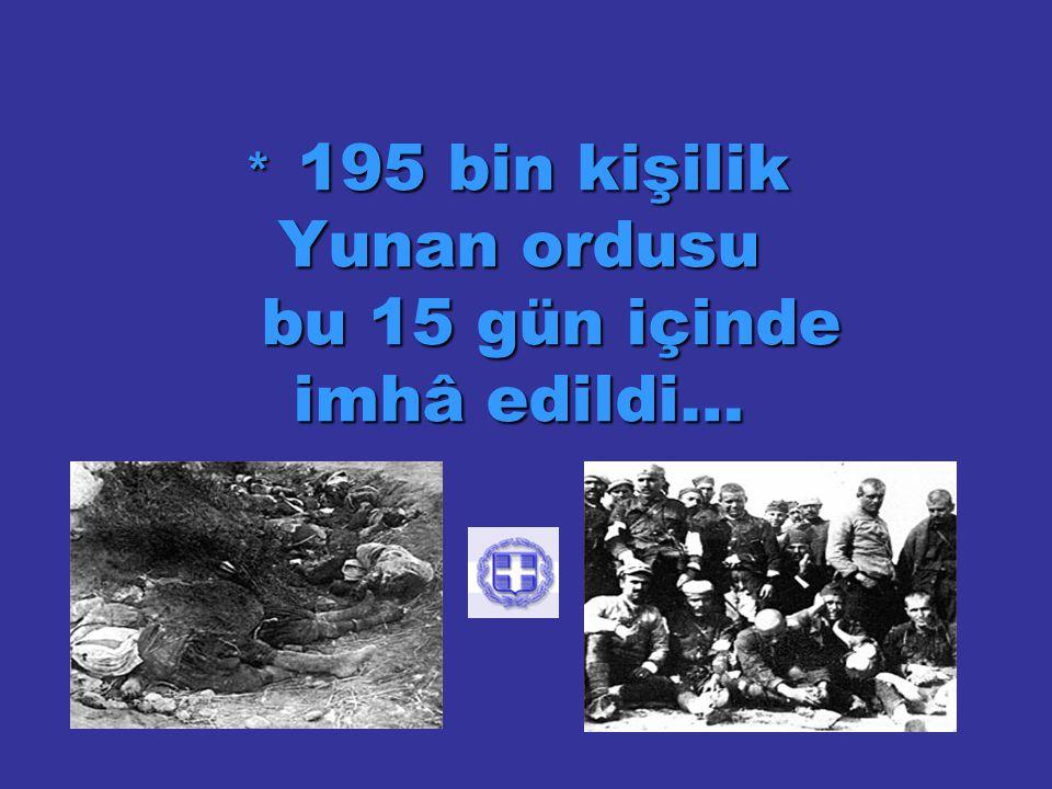 * 195 bin kişilik Yunan ordusu bu 15 gün içinde imhâ edildi…