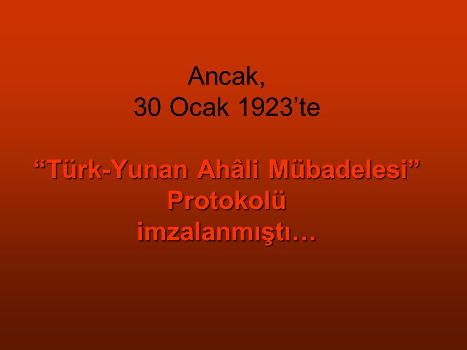 Ancak, 30 Ocak 1923'te Türk-Yunan Ahâli Mübadelesi Protokolü imzalanmıştı…