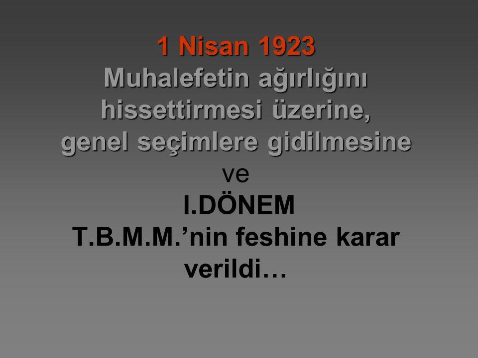 1 Nisan 1923 Muhalefetin ağırlığını hissettirmesi üzerine, genel seçimlere gidilmesine ve I.DÖNEM T.B.M.M.'nin feshine karar verildi…