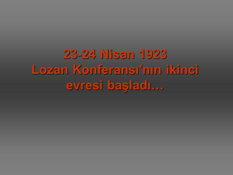 23-24 Nisan 1923 Lozan Konferansı nın ikinci evresi başladı…