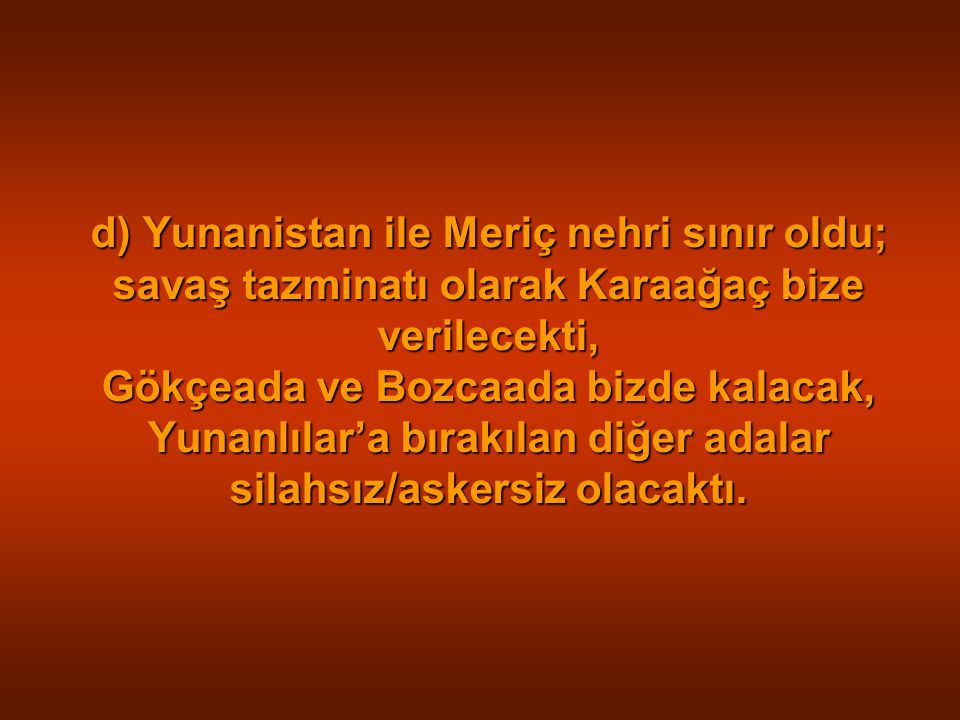 d) Yunanistan ile Meriç nehri sınır oldu; savaş tazminatı olarak Karaağaç bize verilecekti, Gökçeada ve Bozcaada bizde kalacak, Yunanlılar'a bırakılan diğer adalar silahsız/askersiz olacaktı.