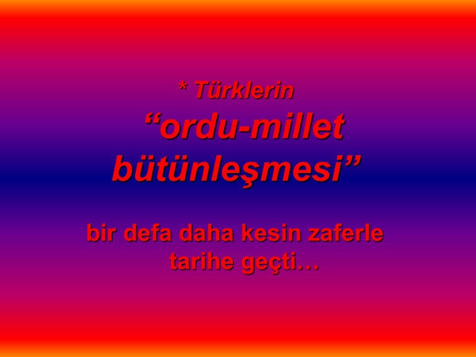* Türklerin ordu-millet bütünleşmesi bir defa daha kesin zaferle tarihe geçti…