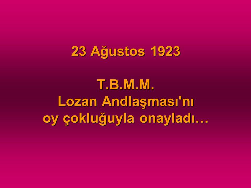 23 Ağustos 1923 T.B.M.M. Lozan Andlaşması nı oy çokluğuyla onayladı…