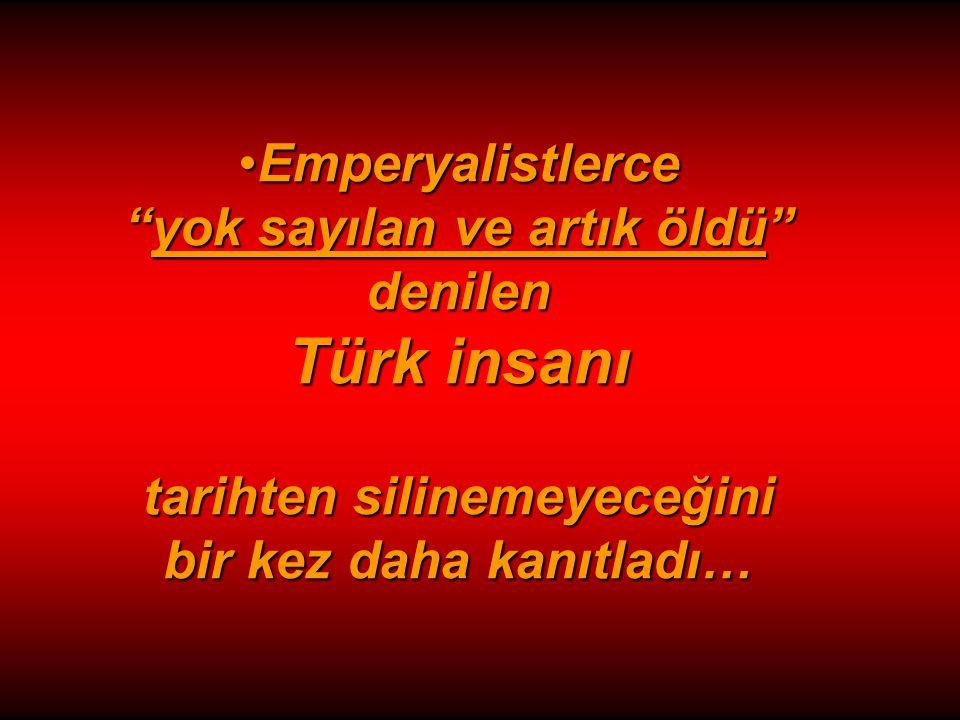 Emperyalistlerce yok sayılan ve artık öldü denilen Türk insanı tarihten silinemeyeceğini bir kez daha kanıtladı…