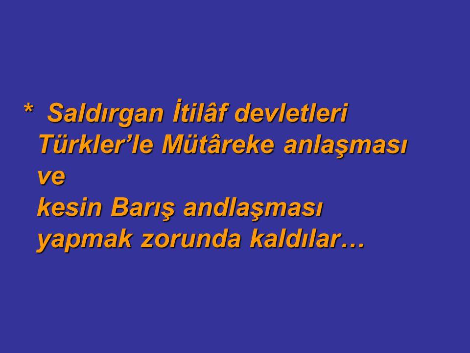 * Saldırgan İtilâf devletleri Türkler'le Mütâreke anlaşması ve kesin Barış andlaşması yapmak zorunda kaldılar…