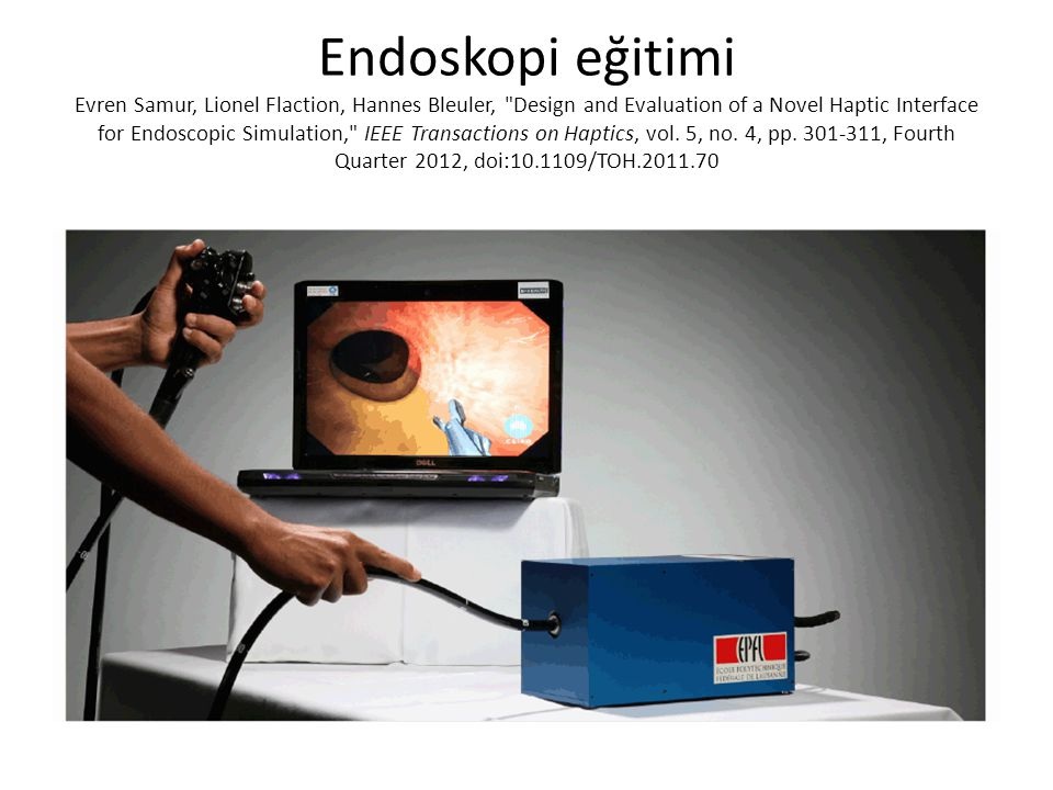 Endoskopi eğitimi Evren Samur, Lionel Flaction, Hannes Bleuler, Design and Evaluation of a Novel Haptic Interface for Endoscopic Simulation, IEEE Transactions on Haptics, vol.
