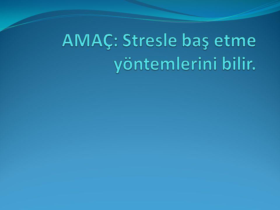 AMAÇ: Stresle baş etme yöntemlerini bilir.