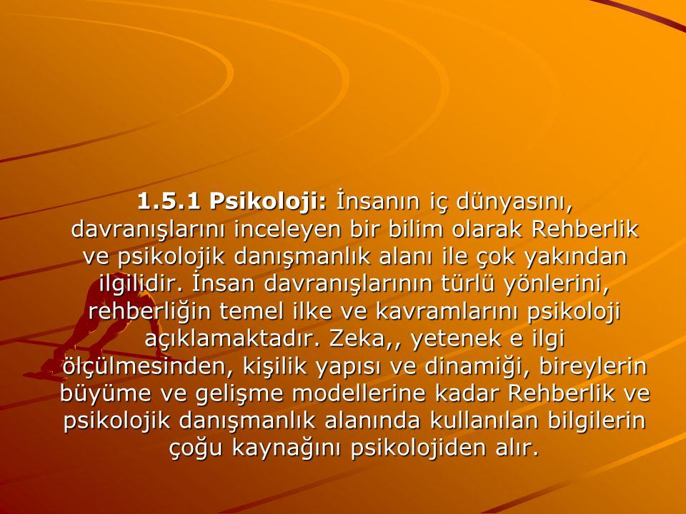 1.5.1 Psikoloji: İnsanın iç dünyasını, davranışlarını inceleyen bir bilim olarak Rehberlik ve psikolojik danışmanlık alanı ile çok yakından ilgilidir.